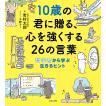 10歳の君に贈る、心を強くする26の言葉 哲学者から学ぶ生きるヒント / 岩村太郎 / 千野エー