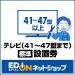 エディオンYAHOO!店専用 EDION 【テレビ(41型〜47型)】(標準)設置 Eテレビセツチ 41-47 [Eテレビセツチ4147]