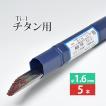 WEL TIG Ti-1 φ1.6mm 5本ばら売り 純チタン用TIG溶加棒