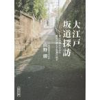 大江戸坂道探訪 東京の坂にひそむ歴史の謎と不思議に迫る/山野勝