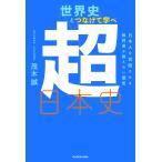 世界史とつなげて学べ超日本史 日本人を覚醒させる教科書が教えない歴史/茂木誠