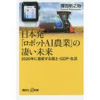 日本発「ロボットAI農業」の凄い未来 2020年に激変する国土・GDP・生活/窪田新之助