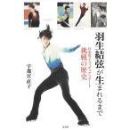 〔予約〕羽生結弦が生まれるまで 日本男子フィギュアスケート挑戦の歴史/宇都宮直子