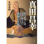 真田昌幸 徳川、北条、上杉、羽柴と渡り合い大名にのぼりつめた戦略の全貌/黒田基樹