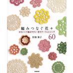 編みつなぐ花々 かわいくて編みやすい花モチーフ&エジング60/村林和子