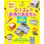 保育に役立つ0・1・2歳の手作りおもちゃ 年齢別全130種 / 矢野真