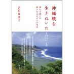 沖縄戦を生きぬいた人びと 揺れる想いを語り合えるまでの70年/吉川麻衣子