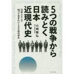 5つの戦争から読みとく日本近現代史 日本人として知っておきたい100年の歩み/山崎雅弘