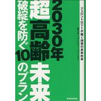 2030年超高齢未来 破綻を防ぐ10のプラン ジェロントロジーが描く理想の長寿社会 / 東京大学ジェロントロジー・コンソーシアム