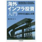 海外インフラ投資入門 PPPの仕組みと本質 / 佐々木仁