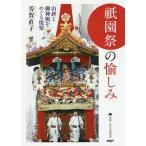 祇園祭の愉しみ 山鉾と御神輿をめぐる悦楽/芳賀直子