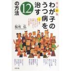 わが子のうつ病を治す12の方法 まず親が読んでほしい、わかってほしい、実践してほしい、わが子のうつ病対策! / 税所弘