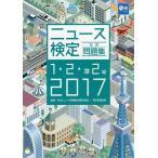 ニュース検定公式問題集1・2・準2級 2017 / 日本ニュース時事能力検定協会