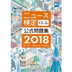 ニュース検定公式問題集1・2・準2級 2018 / 日本ニュース時事能力検定協会