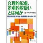 合理的配慮、差別的取扱いとは何か 障害者差別解消法・雇用促進法の使い方/DPI日本会議