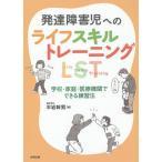 発達障害児へのライフスキルトレーニングLST 学校・家庭・医療機関でできる練習法/平岩幹男