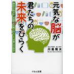 元気な脳が君たちの未来をひらく 脳科学が明かす「早寝早起き朝ごはん」と「学習」の大切さ / 川島隆太