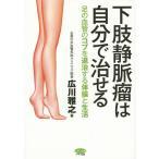 下肢静脈瘤は自分で治せる 足の血管のコブを退治する体操と生活/広川雅之