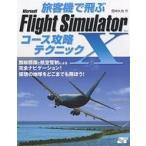 旅客機で飛ぶMicrosoft Flight Simulator Xコース攻略テクニック 無線標識と航空管制による完全ナビゲーション!仮想の地球をどこ