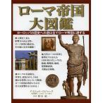 ローマ帝国大図鑑 ヨーロッパの歴史への道は全てローマ帝国に通ずる/ナイジェル・ロジャーズ/田中敦子