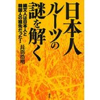 日本人ルーツの謎を解く 縄文人は日本人と韓国人の祖先だった / 長浜浩明