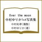 Over the moon 中村ゆりか1st写真集 / 中村和孝 / 中村ゆりか