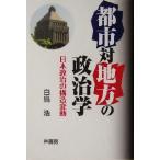 都市対地方の政治学 日本政治の構造変動/白鳥浩(著者)
