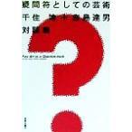 疑問符としての芸術 千住博+宮島達男対談集/千住博(著者),宮島達男(著者)