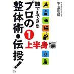 誰でもできるプロの整体術・伝授!(1) 上半身編/中山隆嗣【著】