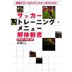 サッカートレーニング・メニュー解体新書 練習のフォーカスポイントが一目でわかる!/林雅人【著】