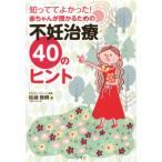 知っててよかった!赤ちゃんが授かるための不妊治療40のヒント/松浦俊樹(著者)