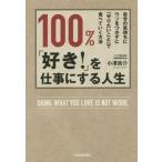 100%、「好き!」を仕事にする人生 自分の気持ちにウソをつかずに「やりたいこと」で食べていく方法/小澤良介(著者)