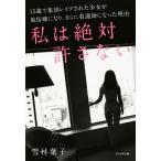 私は絶対許さない 15歳で集団レイプされた少女が風俗嬢になり、さらに看護師になった理由/雪村葉子(著者)