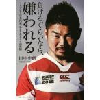 負けるぐらいなら、嫌われる ラグビー日本代表、小さきサムライの覚悟/田中史朗(著者)
