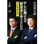 テレビ局はなぜ「放送法」を守らないのか 民主主義の意味を問う/小川榮太郎(著者),上念司(著者)