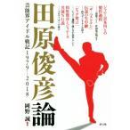 田原俊彦論 芸能界アイドル戦記1979−2018/岡野誠(著者)