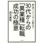 30代からの「異業種」転職成功の極意 超一流ヘッドハンターが教える!/武元康明(著者)