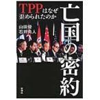 亡国の密約 TPPはなぜ歪められたのか / 山田 優 著