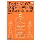 iPodではじめる快感オーディオ術 CDを超えた再生クォリティを楽しもう! / 鈴木裕/著