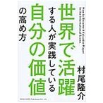 世界で活躍する人が実践している自分の価値の高め方 / 村尾隆介/著