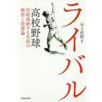 ライバル 高校野球切磋琢磨する名将の戦術と指導論/谷上史朗