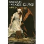 毎日クーポン有/ 名画で読み解くイギリス王家12の物語/中野京子