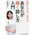 現役アナウンサーが教えるあなたが輝く話し方入門/近藤淳子