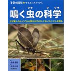 鳴く虫の科学 なぜ鳴くのか、どこから音を出すのか、そのメカニズムを探る/高嶋清明/海野和男
