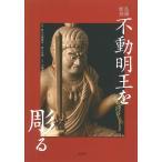 不動明王を彫る 仏像彫刻/松久宗琳佛所/松久佳遊/大道雪代