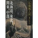 毎日クーポン有/ 仏像風土記 北海道、東北、関東、中部/籔内佐斗司
