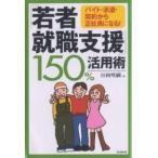 「若者就職支援」150%活用術 バイト・派遣・契約から正社員になる!/日向咲嗣