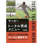 サッカー選手の潜在能力を引き出すトータル育成メニュー/川島和彦
