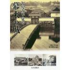 古写真で見る幕末の城/來本雅之/三浦正幸