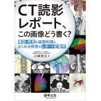CT読影レポート、この画像どう書く? 解剖・所見の基礎知識と、よくみる疾患のレポート記載例/小黒草太
